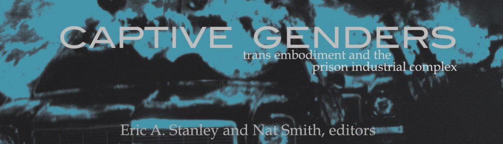 Captive Genders: Trans Embodiment and the Prison Industrial Complex Eric A. Stanley and Nat Smith